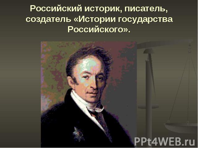 Российский историк, писатель, создатель «Истории государства Российского».