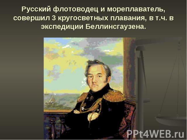 Русский флотоводец и мореплаватель, совершил 3 кругосветных плавания, в т.ч. в экспедиции Беллинсгаузена.