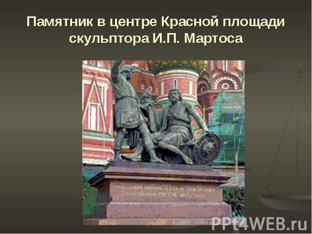 Памятник в центре Красной площади скульптора И.П. Мартоса