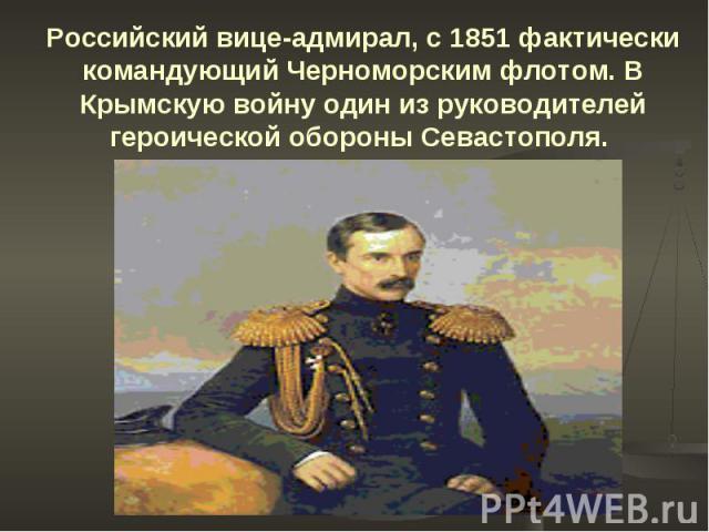 Российский вице-адмирал, с 1851 фактически командующий Черноморским флотом. В Крымскую войну один из руководителей героической обороны Севастополя.
