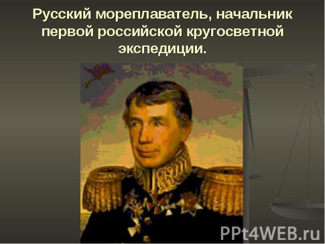 Русский мореплаватель, начальник первой российской кругосветной экспедиции.