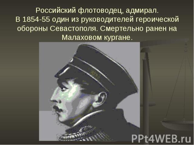 Российский флотоводец, адмирал.В 1854-55 один из руководителей героической обороны Севастополя. Смертельно ранен на Малаховом кургане.