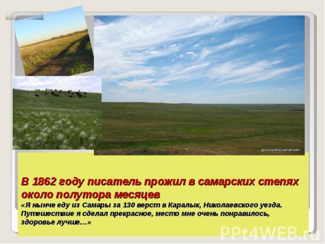 В 1862 году писатель прожил в самарских степях около полутора месяцев«Я нынче еду из Самары за 130 верст в Каралык, Николаевского уезда. Путешествие я сделал прекрасное, место мне очень понравилось, здоровье лучше…»