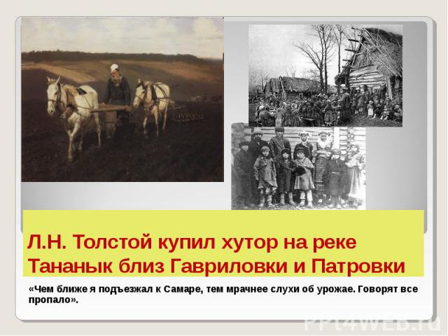 Л.Н. Толстой купил хутор на реке Тананык близ Гавриловки и Патровки «Чем ближе я подъезжал к Самаре, тем мрачнее слухи об урожае. Говорят все пропало».