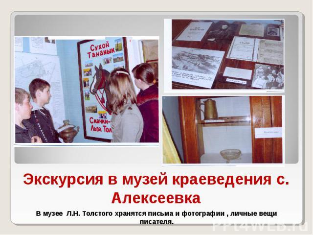 Экскурсия в музей краеведения с. Алексеевка В музее Л.Н. Толстого хранятся письма и фотографии , личные вещи писателя.