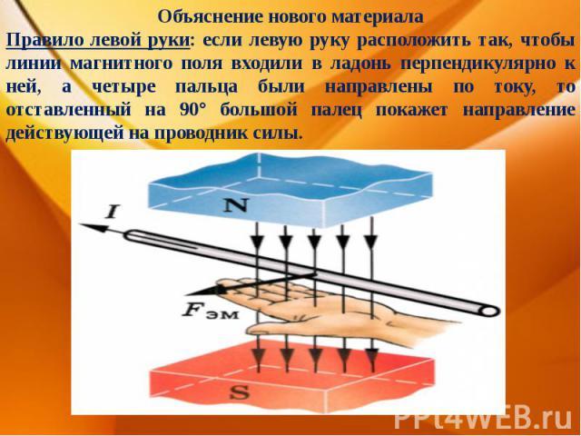 Объяснение нового материалаПравило левой руки: если левую руку расположить так, чтобы линии магнитного поля входили в ладонь перпендикулярно к ней, а четыре пальца были направлены по току, то отставленный на 90° большой палец покажет направление дей…