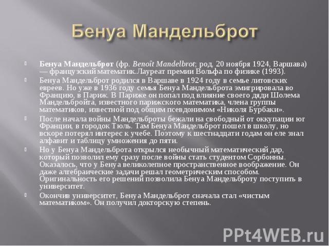 Бенуа Мандельброт (фр. Benoît Mandelbrot; род. 20 ноября 1924, Варшава) — французский математик.Лауреат премии Вольфа по физике (1993).Бенуа Мaндельброт родился в Варшаве в 1924 году в семье литовских евреев. Но уже в 1936 году семья Бенуа Мандельбр…