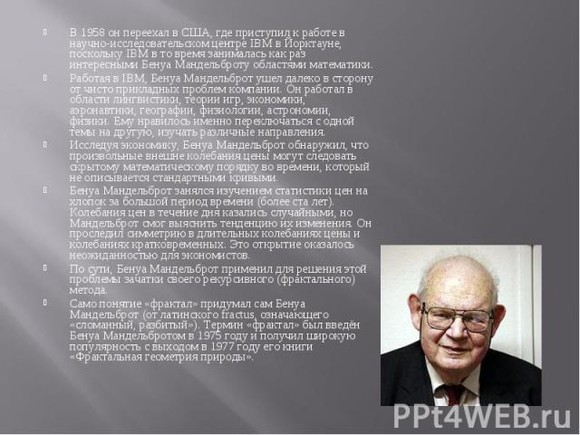 В 1958 он переехал в США, где приступил к работе в научно-исследовательском центре IBM в Йорктауне, поскольку IBM в то время занималась как раз интересными Бенуа Мандельброту областями математики.Работая в IBM, Бенуа Мандельброт ушел далеко в сторон…