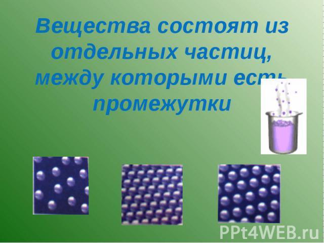 Вещества состоят из отдельных частиц, между которыми есть промежутки
