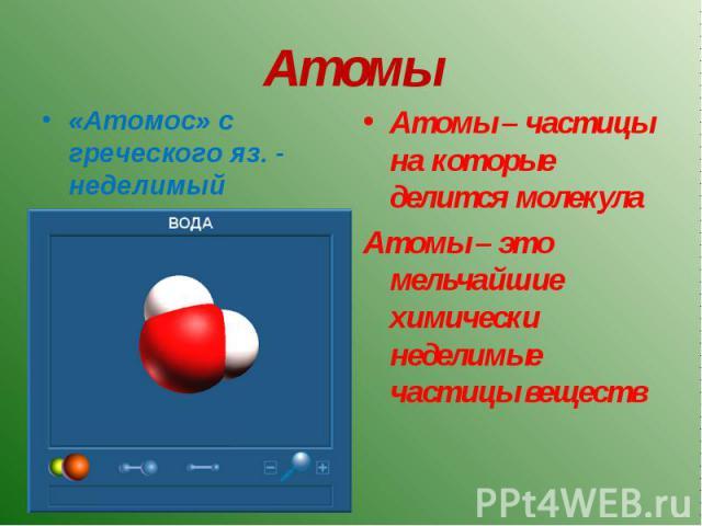 Атомос» с греческого яз. - неделимый Атомы – частицы на которые делится молекулаАтомы – это мельчайшие химически неделимые частицы веществ