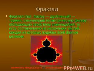 Фрактал (лат.fractus — дробленый) — термин, означающий геометрическую фигуру, о
