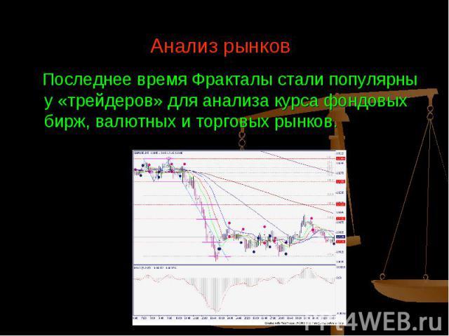Последнее время Фракталы стали популярны у «трейдеров» для анализа курса фондовых бирж, валютных и торговых рынков.