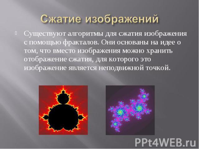 Сжатие изображений Существуют алгоритмы для сжатия изображения с помощью фракталов. Они основаны на идее о том, что вместо изображения можно хранить отображение сжатия, для которого это изображение является неподвижной точкой.