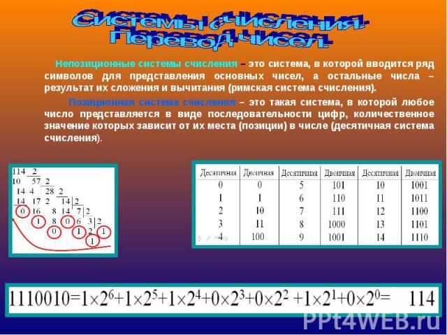 Системы счисления.Перевод чисел. Непозиционные системы счисления – это система, в которой вводится ряд символов для представления основных чисел, а остальные числа – результат их сложения и вычитания (римская система счисления). Позиционная система …