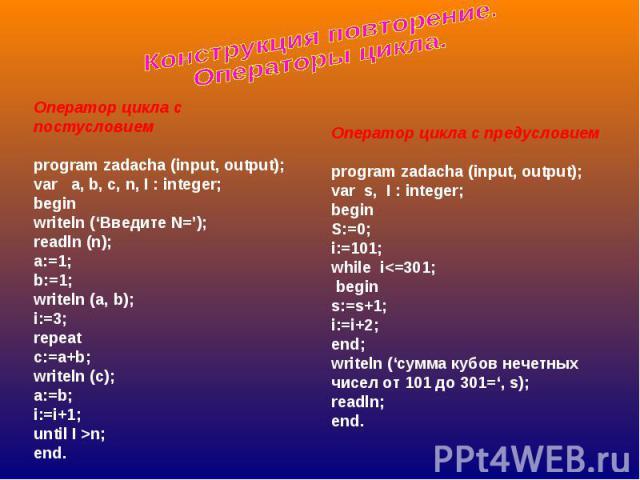 Конструкция повторение. Операторы цикла. Оператор цикла с постусловиемprogram zadacha (input, output);var a, b, c, n, I : integer;beginwriteln ('Введите N=');readln (n);a:=1;b:=1;writeln (a, b);i:=3;repeatc:=a+b;writeln (c);a:=b;i:=i+1;until I >n;en…