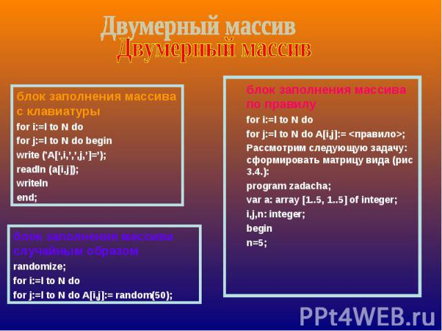 блок заполнения массива с клавиатурыfor i:=l to N dofor j:=l to N do beginwrite ('A[',i,',',j,']=');readln (a[i,j]);writeln end; блок заполнения массива случайным образомrandomize;for i:=l to N dofor j:=l to N do A[i,j]:= random(50); блок заполнения…