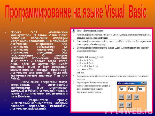 Проект 5.11. «Логический калькулятор». В языке Visual Basic основные логические операции могут быть реализованы с помощью логических операторов And (логическое умножение), Or (логическое сложение), Not (логическое отрицание), Xor (исключающее Or, ко…