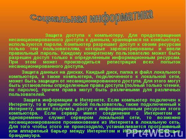 Защита доступа к компьютеру. Для предотвращения несанкционированного доступа к данным, хранящимся на компьютере, используются пароли. Компьютер разрешает доступ к своим ресурсам только тем пользователям, которые зарегистрированы и ввели правильный п…