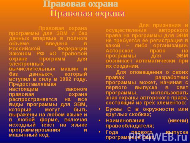 Правовая охрана программы для ЗВМ и баз данных впервые в полном объеме введена в Российской Федерации Законом РФ «О правовой охране программ для электронных вычислительных машин и баз данных», который вступил в силу в 1992 году. Предоставляемая наст…