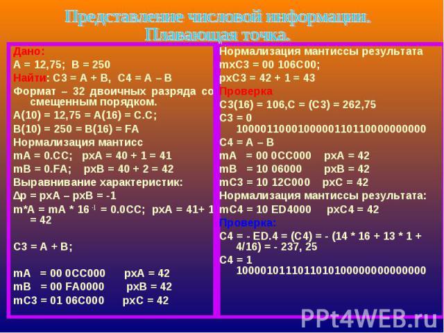 Представление числовой информации.Плавающая точка. Дано:А = 12,75; В = 250Найти: С3 = А + В, С4 = А – ВФормат – 32 двоичных разряда со смещенным порядком.А(10) = 12,75 = А(16) = С.С;В(10) = 250 = В(16) = FAНормализация мантиссmA = 0.CC; pxA = 40 + 1…