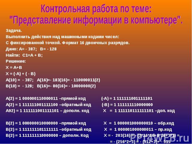 Задача.Выполнить действия над машинными кодами чисел:С фиксированной точкой. Формат 16 двоичных разрядов.Дано: А= - 387; В= - 128Найти: С1=А + В; Решение:X = A+BX = (-A) + ( - B)А(10) = - 387; А(16)=- 183(16)= - 110000011(2) В(10) = - 128; В(16)=- 8…