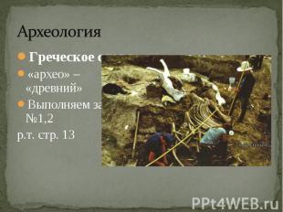 Греческое слово«архео» – «древний»Выполняем задание №1,2р.т. стр. 13