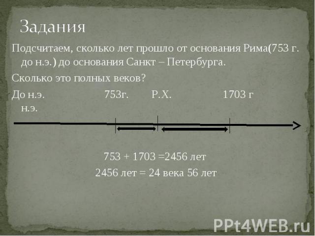 Подсчитаем, сколько лет прошло от основания Рима(753 г. до н.э.) до основания Санкт – Петербурга.Сколько это полных веков?До н.э. 753г. Р.Х. 1703 г н.э.753 + 1703 =2456 лет 2456 лет = 24 века 56 лет