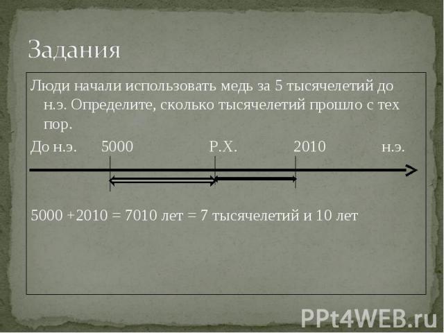 Люди начали использовать медь за 5 тысячелетий до н.э. Определите, сколько тысячелетий прошло с тех пор.До н.э. 5000 Р.Х. 2010 н.э.5000 +2010 = 7010 лет = 7 тысячелетий и 10 лет