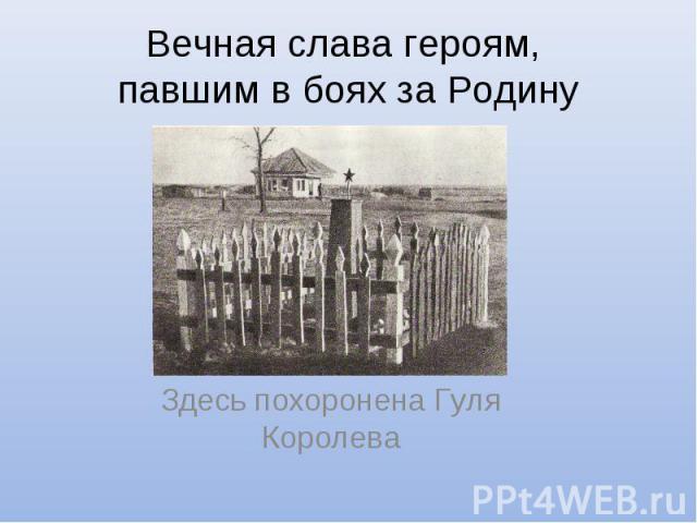 Вечная слава героям, павшим в боях за Родину Здесь похоронена Гуля Королева