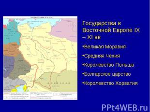 Государства в Восточной Европе IX – XI ввВеликая МоравияСредняя ЧехияКоролевство