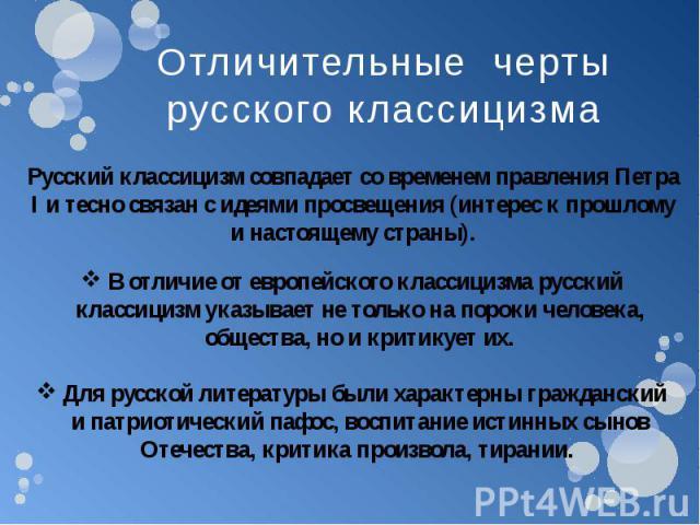 Отличительные черты русского классицизма Русский классицизм совпадает со временем правления Петра I и тесно связан с идеями просвещения (интерес к прошлому и настоящему страны). В отличие от европейского классицизма русский классицизм указывает не т…