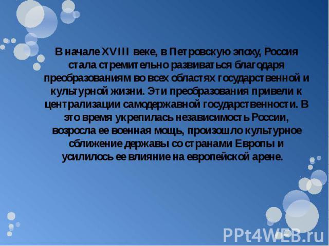 В начале XVIII веке, в Петровскую эпоху, Россия стала стремительно развиваться благодаря преобразованиям во всех областях государственной и культурной жизни. Эти преобразования привели к централизации самодержавной государственности. В это время укр…