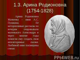 1.3. Арина Родионовна(1754-1828) Арина Родионовна Матвеева – няня А.С. Пушкина.
