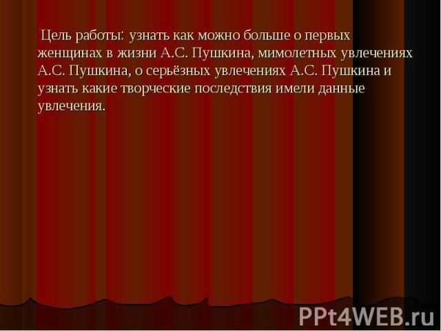 Цель работы: узнать как можно больше о первых женщинах в жизни А.С. Пушкина, мимолетных увлечениях А.С. Пушкина, о серьёзных увлечениях А.С. Пушкина и узнать какие творческие последствия имели данные увлечения.