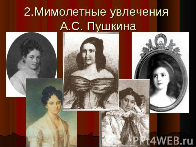 2.Мимолетные увлечения А.С. Пушкина