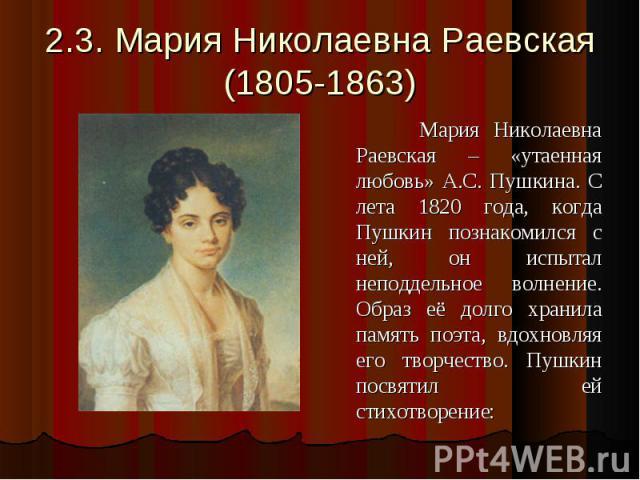2.3. Мария Николаевна Раевская(1805-1863) Мария Николаевна Раевская – «утаенная любовь» А.С. Пушкина. С лета 1820 года, когда Пушкин познакомился с ней, он испытал неподдельное волнение. Образ её долго хранила память поэта, вдохновляя его творчество…
