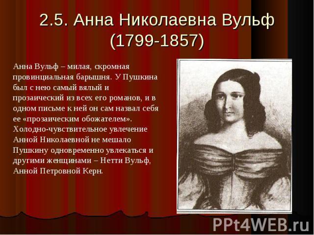 2.5. Анна Николаевна Вульф(1799-1857) Анна Вульф – милая, скромная провинциальная барышня. У Пушкина был с нею самый вялый и прозаический из всех его романов, и в одном письме к ней он сам назвал себя ее «прозаическим обожателем». Холодно-чувствител…