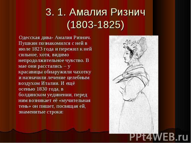 3. 1. Амалия Ризнич(1803-1825) Одесская дива- Амалия Ризнич. Пушкин познакомился с ней в июле 1823 года и пережил к ней сильное, хотя, видимо непродолжительное чувство. В мае они расстались – у красавицы обнаружили чахотку и назначили лечение целебн…