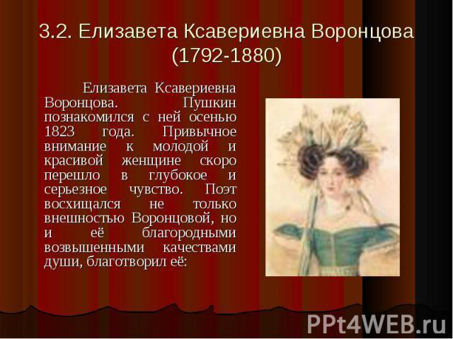 3.2. Елизавета Ксавериевна Воронцова(1792-1880) Елизавета Ксавериевна Воронцова. Пушкин познакомился с ней осенью 1823 года. Привычное внимание к молодой и красивой женщине скоро перешло в глубокое и серьезное чувство. Поэт восхищался не только внеш…