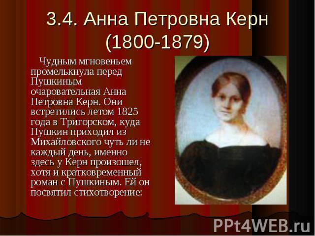 3.4. Анна Петровна Керн(1800-1879) Чудным мгновеньем промелькнула перед Пушкиным очаровательная Анна Петровна Керн. Они встретились летом 1825 года в Тригорском, куда Пушкин приходил из Михайловского чуть ли не каждый день, именно здесь у Керн произ…