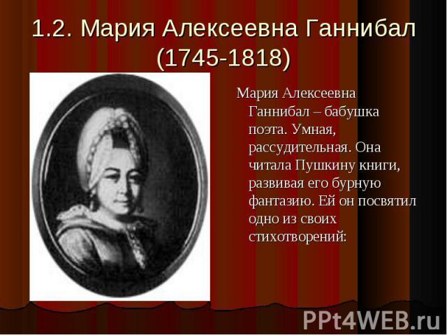 1.2. Мария Алексеевна Ганнибал(1745-1818) Мария Алексеевна Ганнибал – бабушка поэта. Умная, рассудительная. Она читала Пушкину книги, развивая его бурную фантазию. Ей он посвятил одно из своих стихотворений: