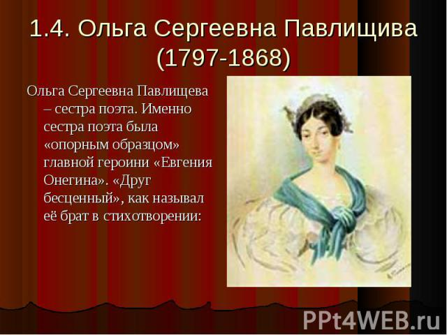 1.4. Ольга Сергеевна Павлищива(1797-1868) Ольга Сергеевна Павлищева – сестра поэта. Именно сестра поэта была «опорным образцом» главной героини «Евгения Онегина». «Друг бесценный», как называл её брат в стихотворении: