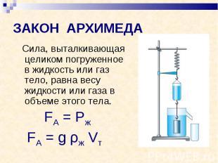ЗАКОН АРХИМЕДА Сила, выталкивающая целиком погруженное в жидкость или газ тело,