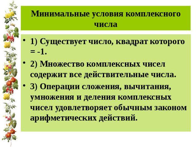 Минимальные условия комплексного числа 1) Существует число, квадрат которого = -1.2) Множество комплексных чисел содержит все действительные числа.3) Операции сложения, вычитания, умножения и деления комплексных чисел удовлетворяет обычным законом а…