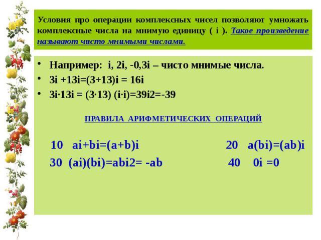 Условия про операции комплексных чисел позволяют умножать комплексные числа на мнимую единицу ( i ). Такое произведение называют чисто мнимыми числами. Например: i, 2i, -0,3i – чисто мнимые числа.3i +13i=(3+13)i = 16i 3i·13i = (3·13) (i·i)=39i2=-39П…