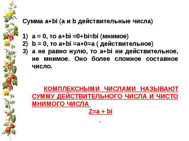 Сумма a+bi (a и b действительные числа)а = 0, то a+bi =0+bi=bi (мнимое)b = 0, то a+bi =а+0=а ( действительное)а не равно нулю, то a+bi ни действительное, не мнимое. Оно более сложное составное число. КОМПЛЕКСНЫМИ ЧИСЛАМИ НАЗЫВАЮТ СУММУ ДЕЙСТВИТЕЛЬНО…