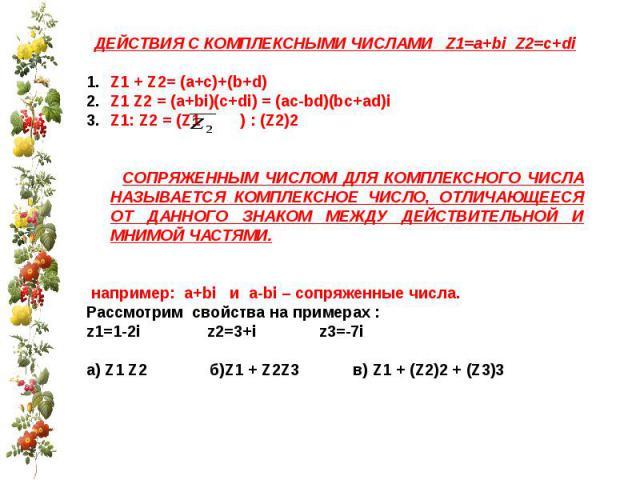 ДЕЙСТВИЯ С КОМПЛЕКСНЫМИ ЧИСЛАМИ Z1=a+bi Z2=c+diZ1 + Z2= (a+c)+(b+d)Z1 Z2 = (a+bi)(c+di) = (ac-bd)(bc+ad)iZ1: Z2 = (Z1 ) : (Z2)2 СОПРЯЖЕННЫМ ЧИСЛОМ ДЛЯ КОМПЛЕКСНОГО ЧИСЛА НАЗЫВАЕТСЯ КОМПЛЕКСНОЕ ЧИСЛО, ОТЛИЧАЮЩЕЕСЯ ОТ ДАННОГО ЗНАКОМ МЕЖДУ ДЕЙСТВИТЕЛЬН…