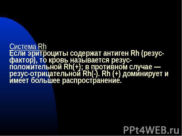 Система RhЕсли эритроциты содержат антиген Rh (резус-фактор), то кровь называется резус-положительной Rh(+); в противном случае — резус-отрицательной Rh(-). Rh (+) доминирует и имеет большее распространение.