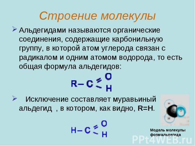 Альдегидами называются органические соединения, содержащие карбонильную группу, в которой атом углерода связан с радикалом и одним атомом водорода, то есть общая формула альдегидов: Исключение составляет муравьиный альдегид , в котором, как видно, R=H.