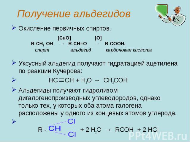 Окисление первичных спиртов.Уксусный альдегид получают гидратацией ацетилена по реакции Кучерова: HC CH + H2O→ CH3COHАльдегиды получают гидролизом дигалогенопроизводных углеводородов, однако только тех, у которых оба атома галогена расположены у о…